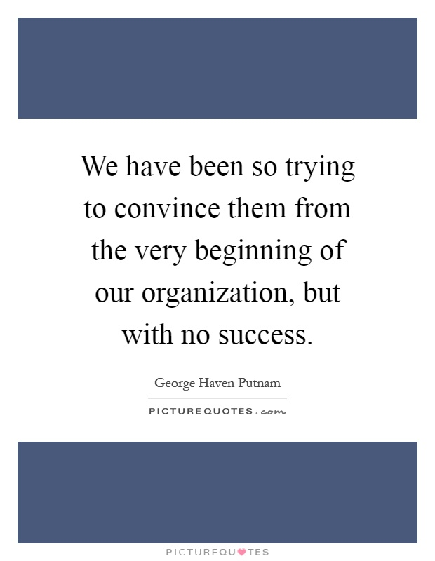 We have been so trying to convince them from the very beginning of our organization, but with no success Picture Quote #1