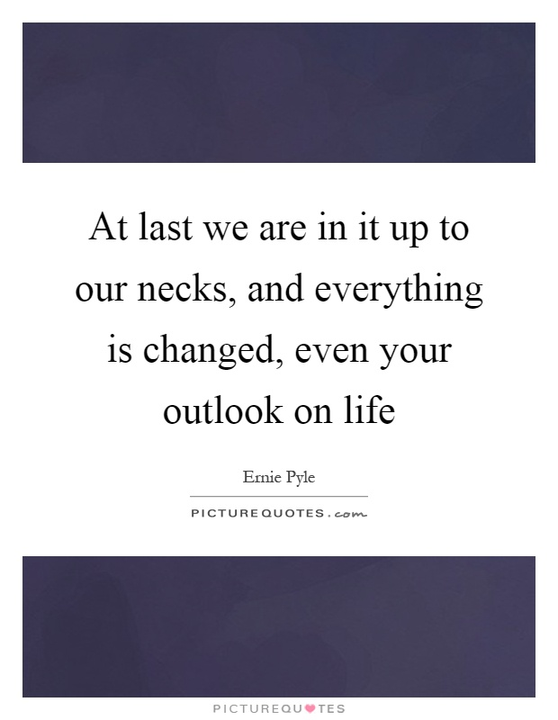At last we are in it up to our necks, and everything is changed, even your outlook on life Picture Quote #1