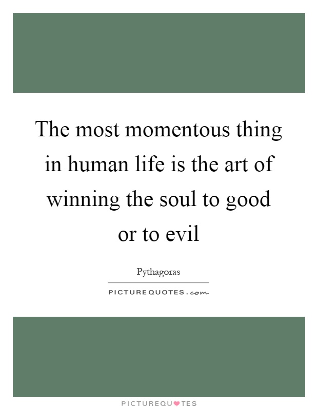 The most momentous thing in human life is the art of winning the soul to good or to evil Picture Quote #1