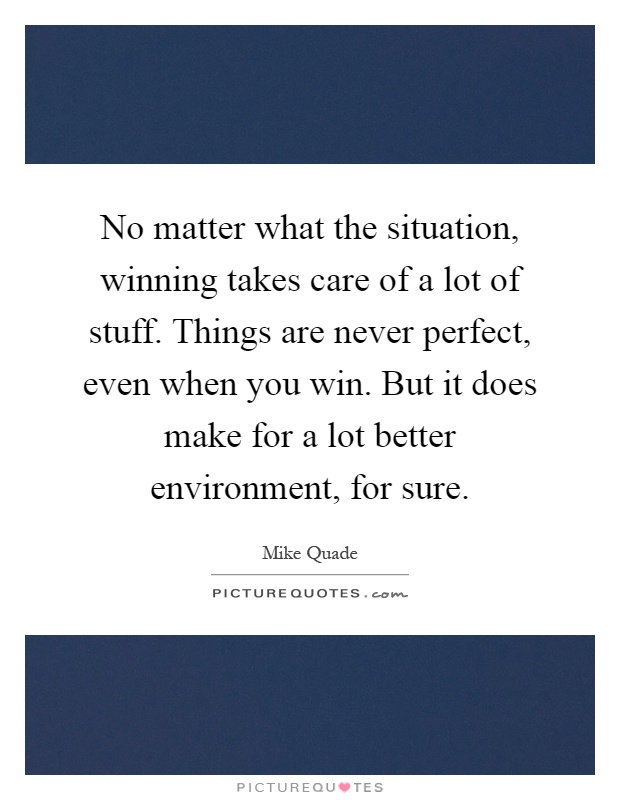 No matter what the situation, winning takes care of a lot of stuff. Things are never perfect, even when you win. But it does make for a lot better environment, for sure Picture Quote #1