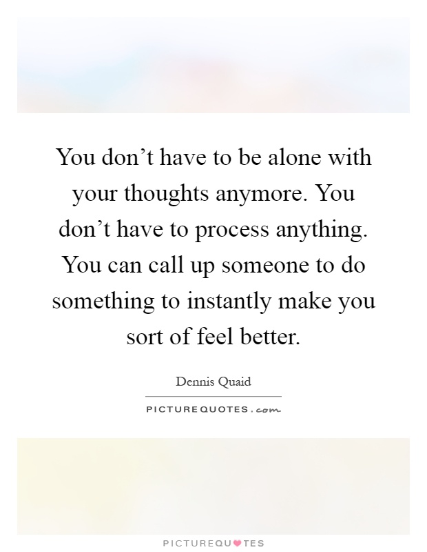 You don't have to be alone with your thoughts anymore. You don't have to process anything. You can call up someone to do something to instantly make you sort of feel better Picture Quote #1