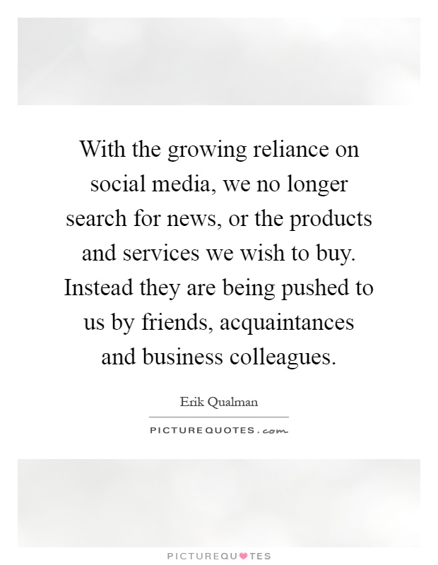 With the growing reliance on social media, we no longer search for news, or the products and services we wish to buy. Instead they are being pushed to us by friends, acquaintances and business colleagues Picture Quote #1
