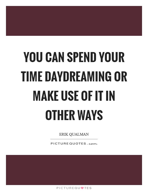 You can spend your time daydreaming or make use of it in other ways Picture Quote #1