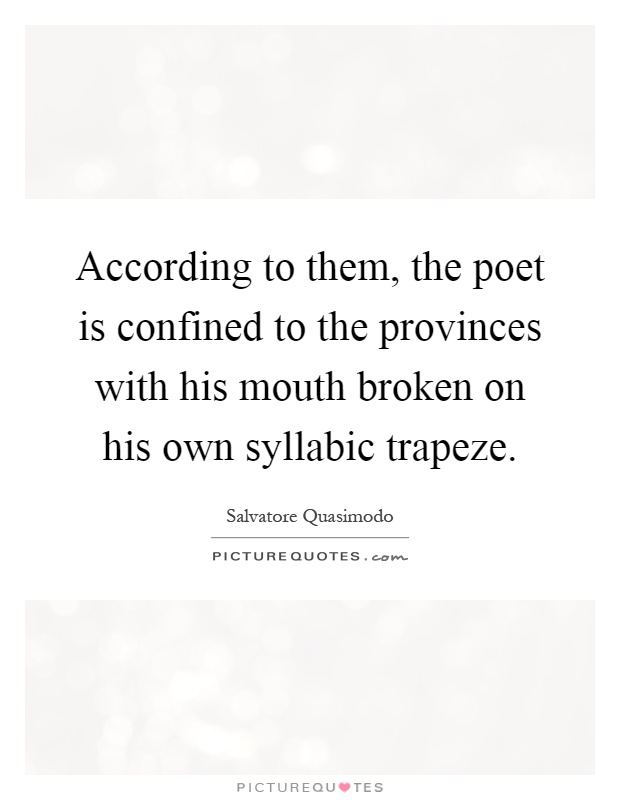 According to them, the poet is confined to the provinces with his mouth broken on his own syllabic trapeze Picture Quote #1
