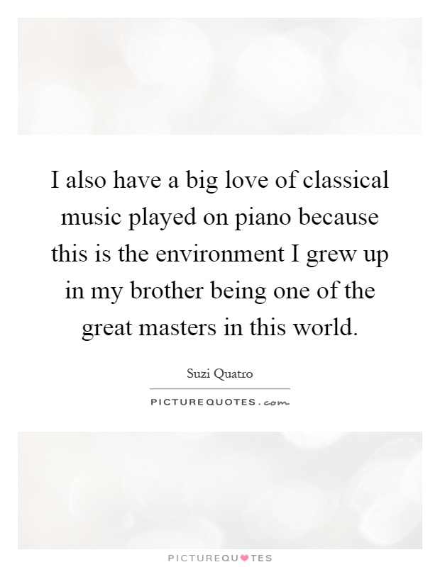 I also have a big love of classical music played on piano because this is the environment I grew up in my brother being one of the great masters in this world Picture Quote #1