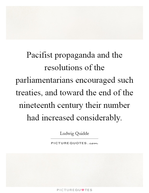 Pacifist propaganda and the resolutions of the parliamentarians encouraged such treaties, and toward the end of the nineteenth century their number had increased considerably Picture Quote #1