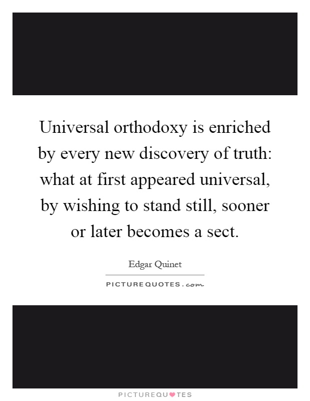 Universal orthodoxy is enriched by every new discovery of truth: what at first appeared universal, by wishing to stand still, sooner or later becomes a sect Picture Quote #1