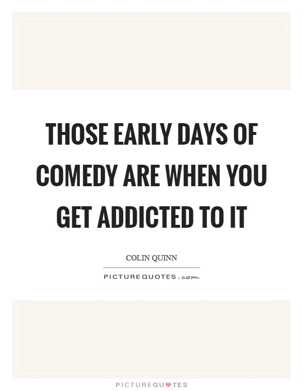Those early days of comedy are when you get addicted to it Picture Quote #1