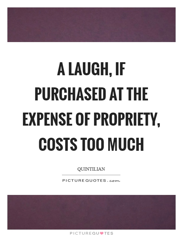 A laugh, if purchased at the expense of propriety, costs too much Picture Quote #1