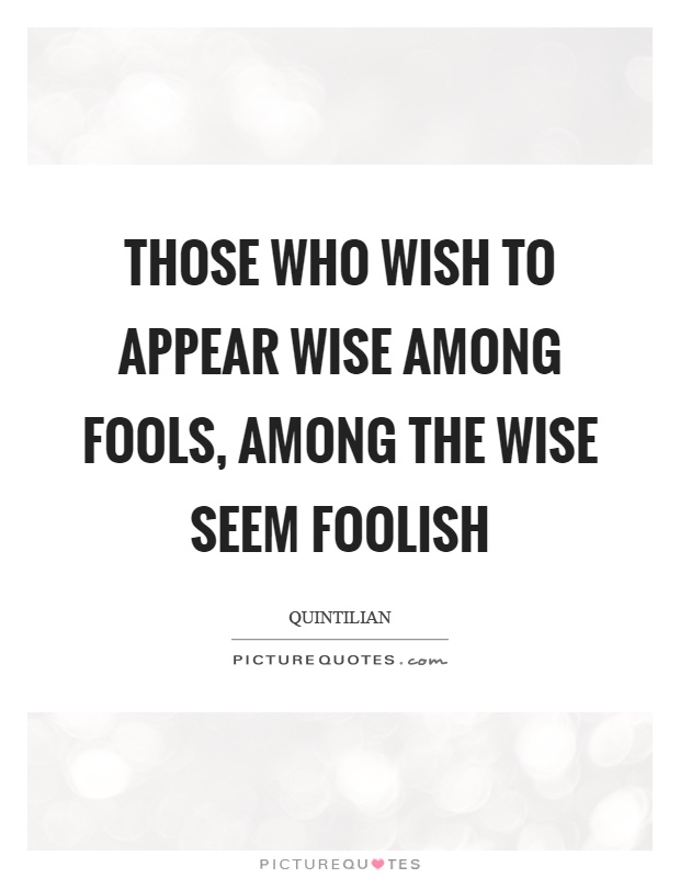 Those who wish to appear wise among fools, among the wise seem foolish Picture Quote #1