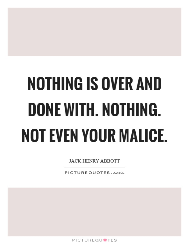 Nothing is over and done with. Nothing. Not even your malice Picture Quote #1