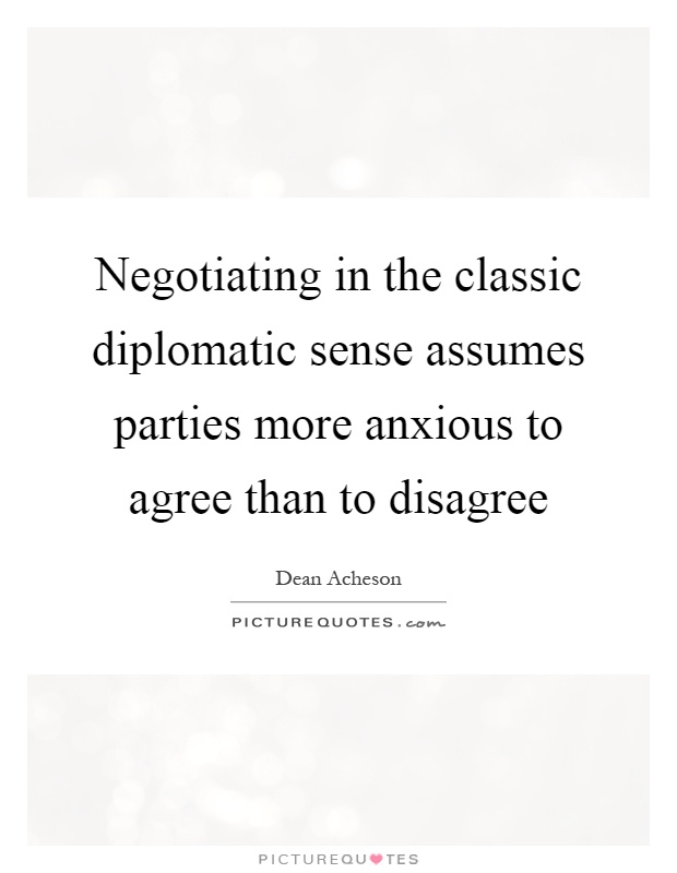 Negotiating in the classic diplomatic sense assumes parties more anxious to agree than to disagree Picture Quote #1