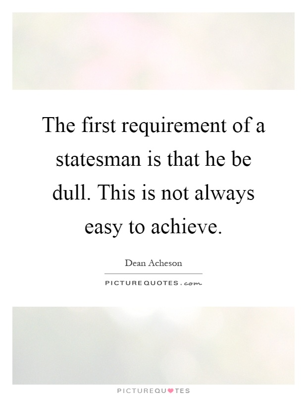 The first requirement of a statesman is that he be dull. This is not always easy to achieve Picture Quote #1