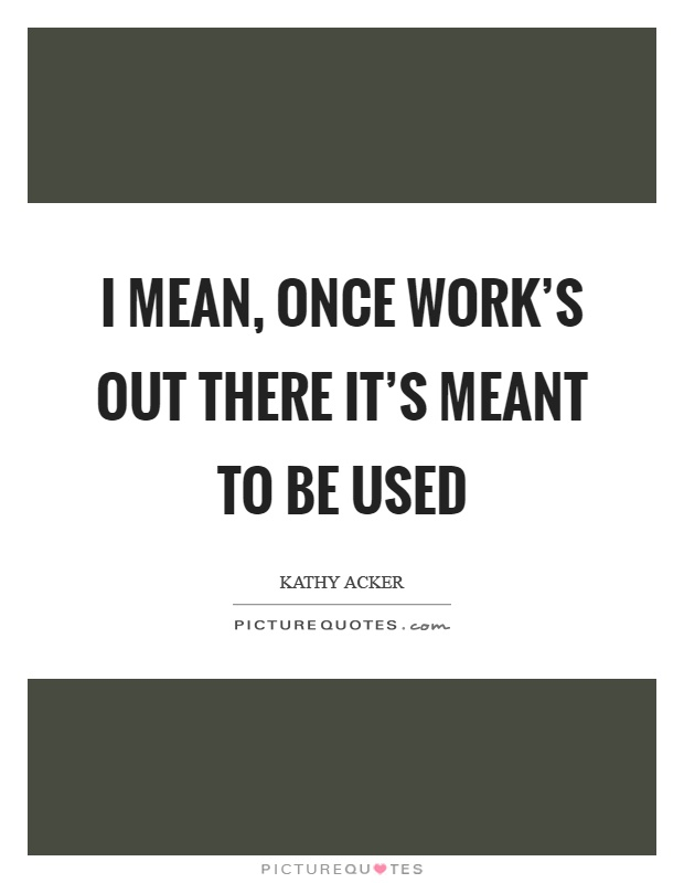 I mean, once work's out there it's meant to be used Picture Quote #1