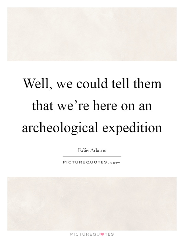 Well, we could tell them that we're here on an archeological expedition Picture Quote #1