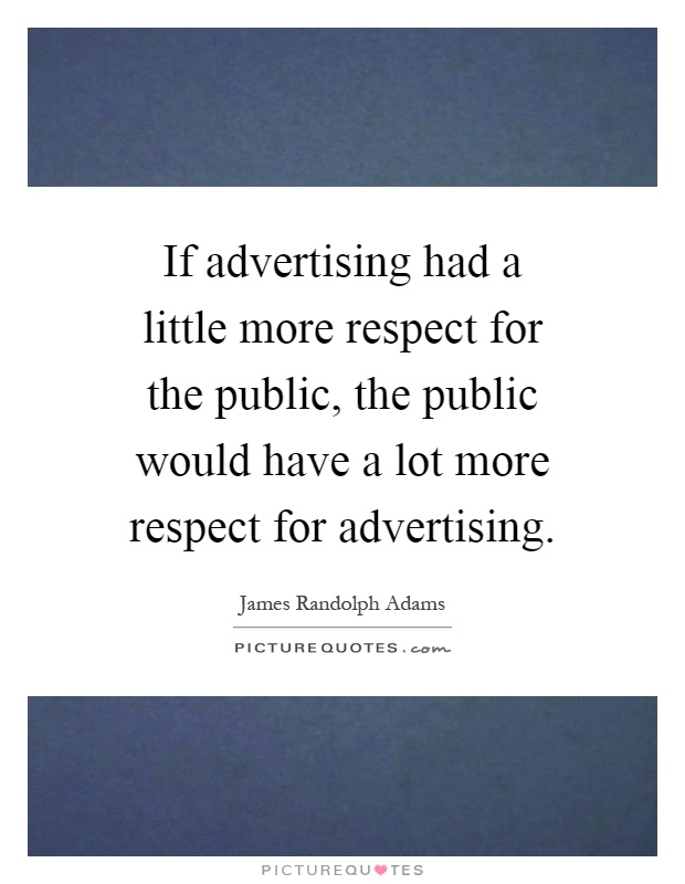 If advertising had a little more respect for the public, the public would have a lot more respect for advertising Picture Quote #1