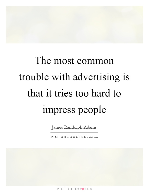 The most common trouble with advertising is that it tries too hard to impress people Picture Quote #1
