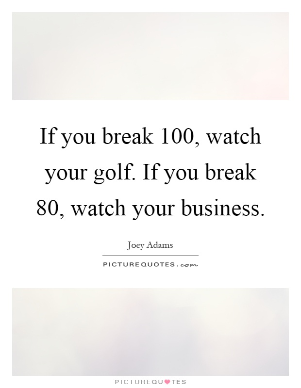 If you break 100, watch your golf. If you break 80, watch your business Picture Quote #1