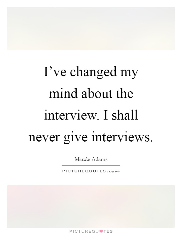 I've changed my mind about the interview. I shall never give interviews Picture Quote #1