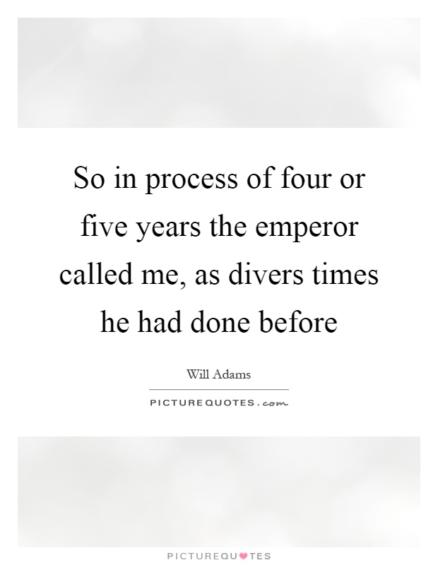So in process of four or five years the emperor called me, as divers times he had done before Picture Quote #1