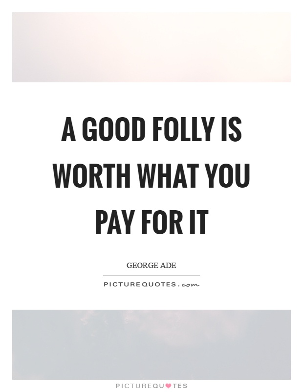 A good folly is worth what you pay for it Picture Quote #1