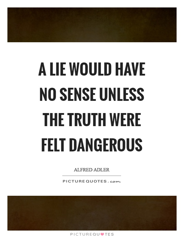 A lie would have no sense unless the truth were felt dangerous Picture Quote #1