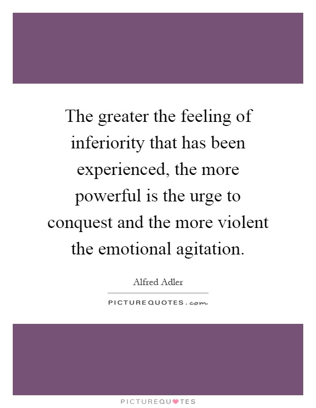 The greater the feeling of inferiority that has been experienced, the more powerful is the urge to conquest and the more violent the emotional agitation Picture Quote #1