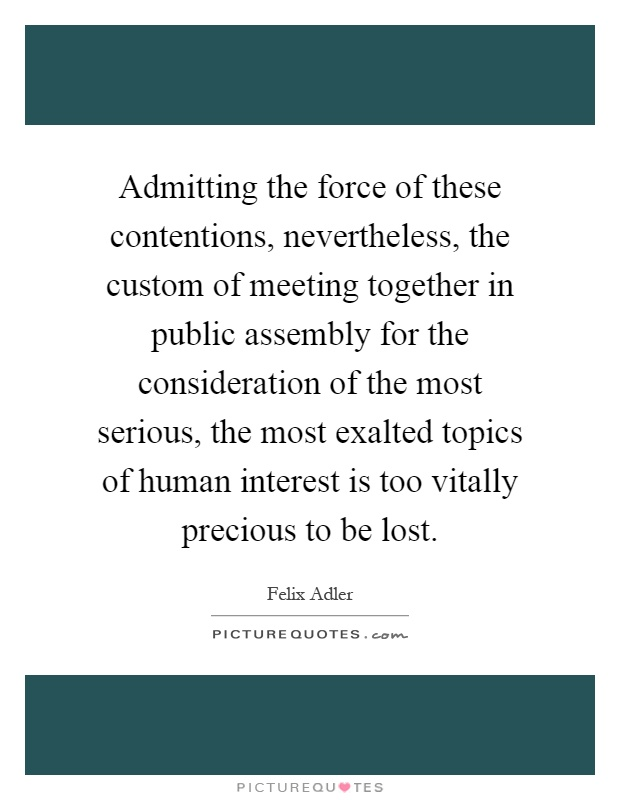 Admitting the force of these contentions, nevertheless, the custom of meeting together in public assembly for the consideration of the most serious, the most exalted topics of human interest is too vitally precious to be lost Picture Quote #1