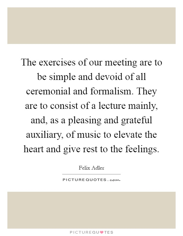 The exercises of our meeting are to be simple and devoid of all ceremonial and formalism. They are to consist of a lecture mainly, and, as a pleasing and grateful auxiliary, of music to elevate the heart and give rest to the feelings Picture Quote #1