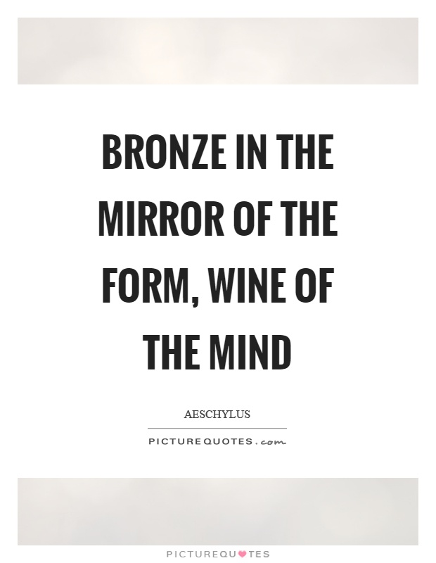 Bronze in the mirror of the form, wine of the mind Picture Quote #1