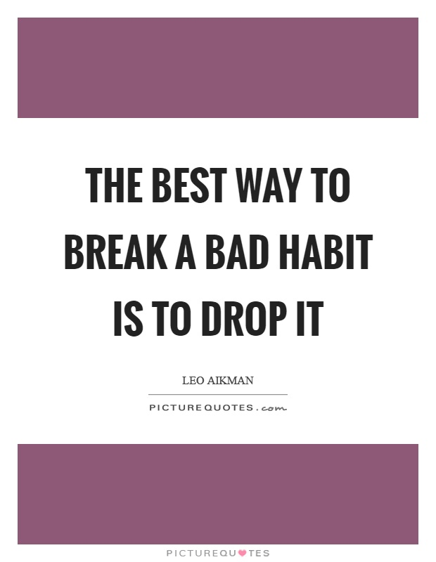 The best way to break a bad habit is to drop it Picture Quote #1