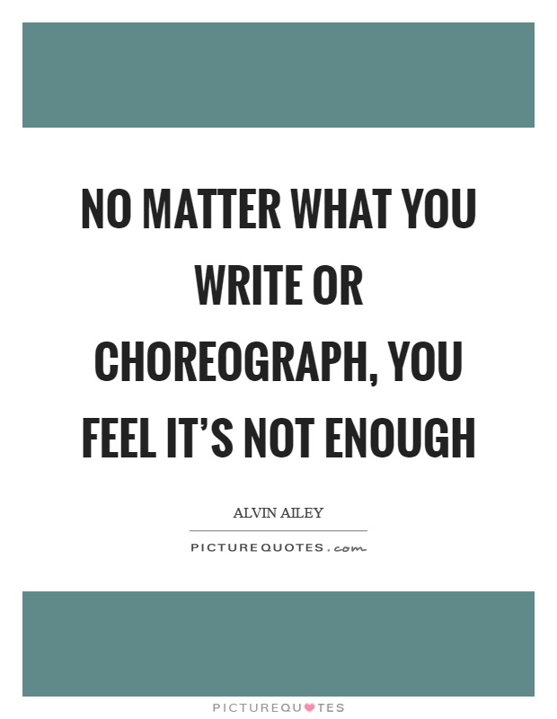 No matter what you write or choreograph, you feel it's not enough Picture Quote #1