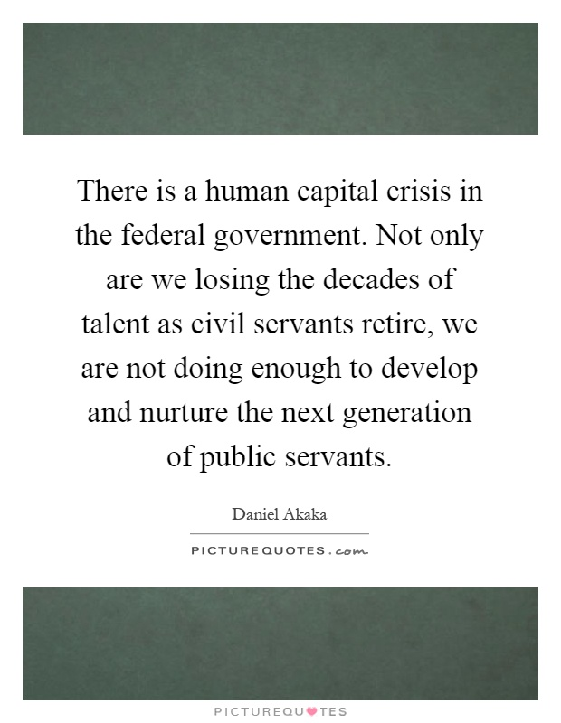 There is a human capital crisis in the federal government. Not only are we losing the decades of talent as civil servants retire, we are not doing enough to develop and nurture the next generation of public servants Picture Quote #1