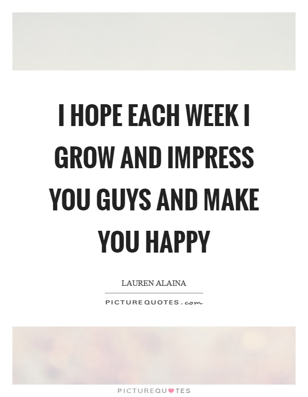 I hope each week I grow and impress you guys and make you happy Picture Quote #1