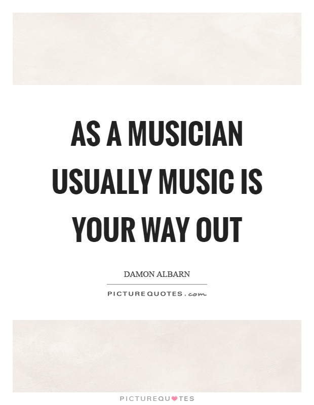As a musician usually music is your way out Picture Quote #1