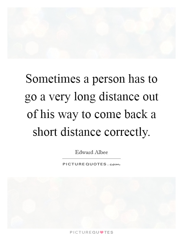 Sometimes a person has to go a very long distance out of his way to come back a short distance correctly Picture Quote #1