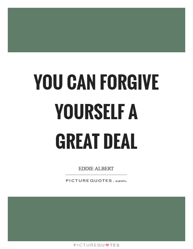 You can forgive yourself a great deal Picture Quote #1
