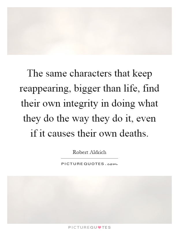 The same characters that keep reappearing, bigger than life, find their own integrity in doing what they do the way they do it, even if it causes their own deaths Picture Quote #1