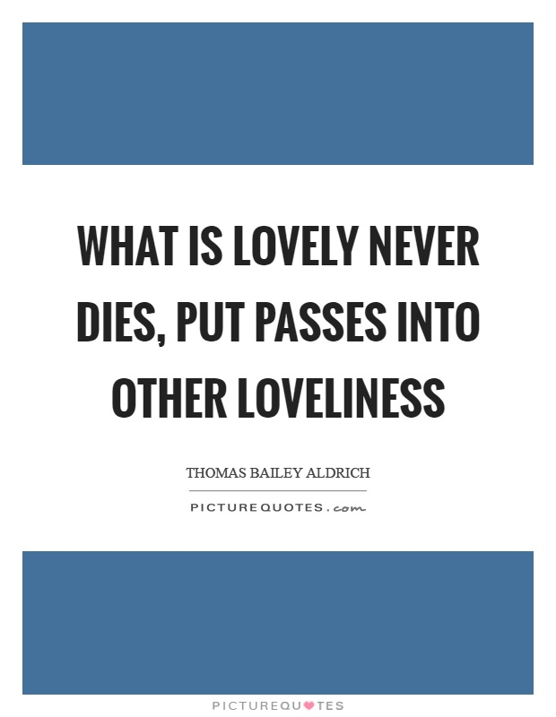 What is lovely never dies, put passes into other loveliness Picture Quote #1