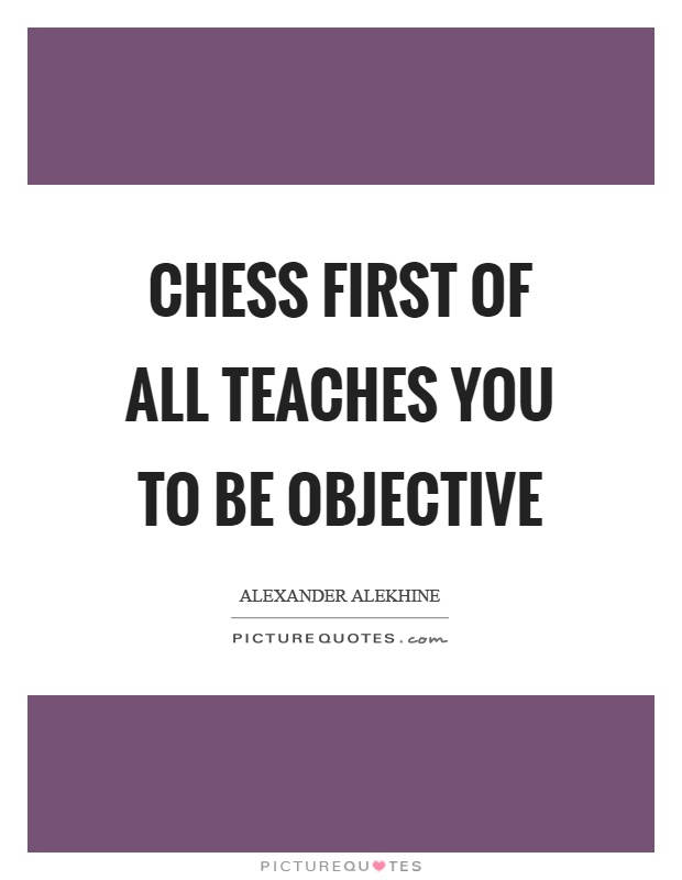 Chess first of all teaches you to be objective Picture Quote #1