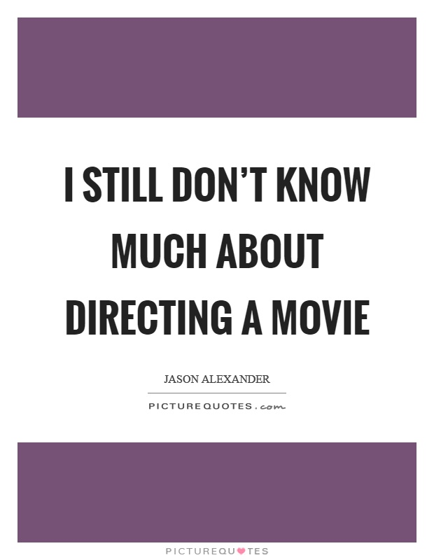 I still don't know much about directing a movie Picture Quote #1