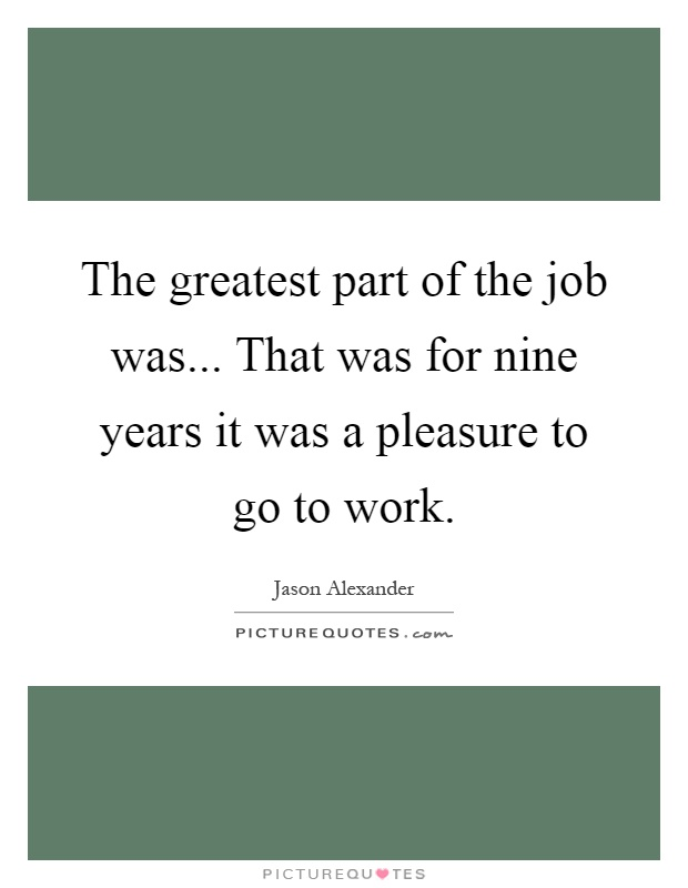 The greatest part of the job was... That was for nine years it was a pleasure to go to work Picture Quote #1