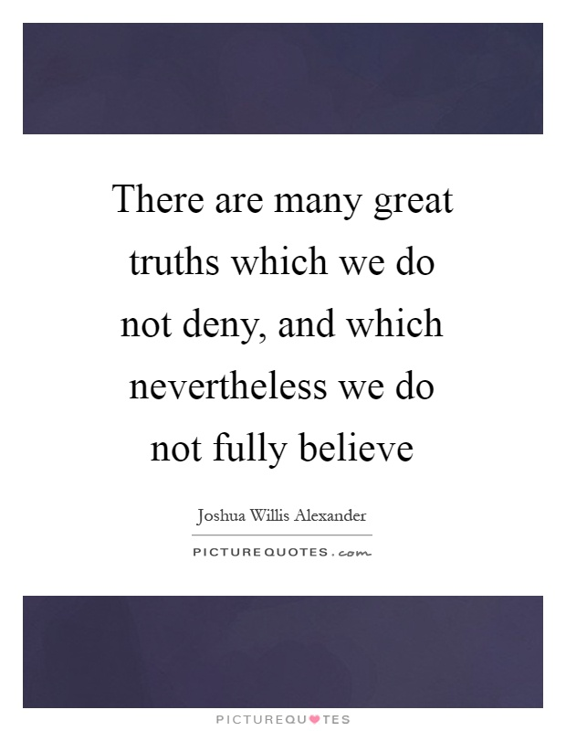 There are many great truths which we do not deny, and which nevertheless we do not fully believe Picture Quote #1