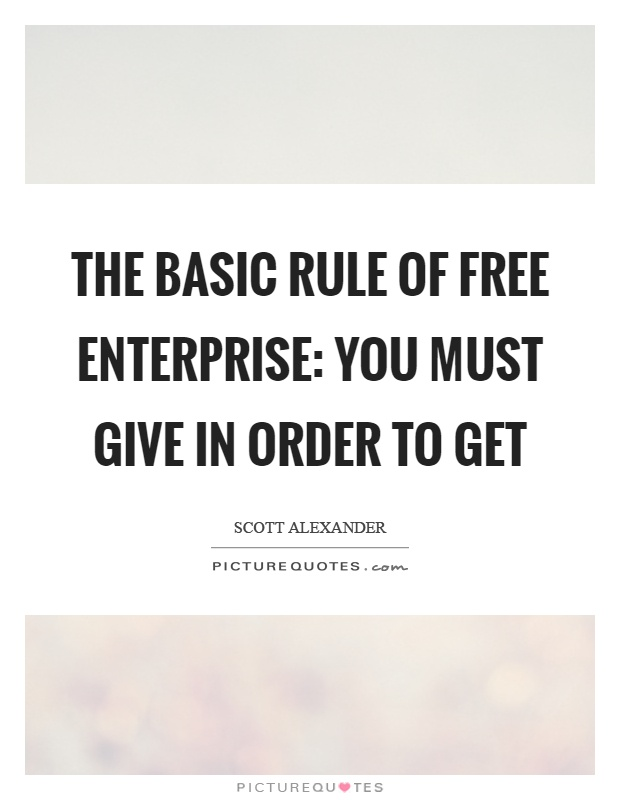The basic rule of free enterprise: You must give in order to get Picture Quote #1