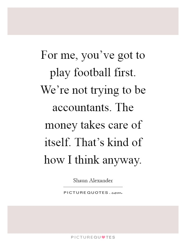 For me, you've got to play football first. We're not trying to be accountants. The money takes care of itself. That's kind of how I think anyway Picture Quote #1