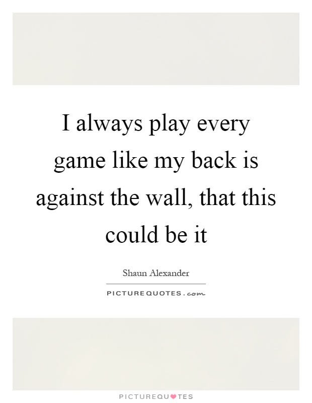I always play every game like my back is against the wall, that this could be it Picture Quote #1