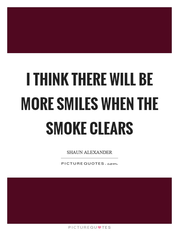 I think there will be more smiles when the smoke clears Picture Quote #1