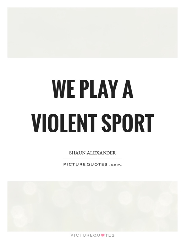 We play a violent sport Picture Quote #1