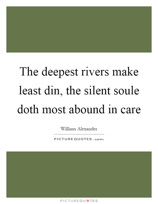 The deepest rivers make least din, the silent soule doth most abound in care Picture Quote #1