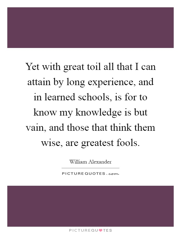 Yet with great toil all that I can attain by long experience, and in learned schools, is for to know my knowledge is but vain, and those that think them wise, are greatest fools Picture Quote #1